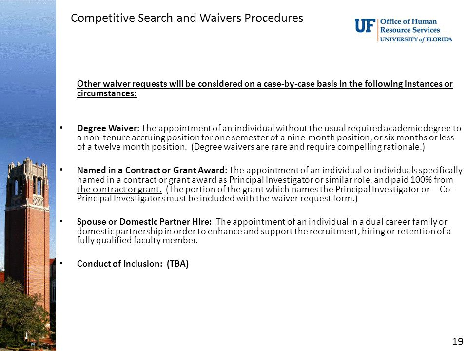 Competitive Search and Waivers Procedures Other waiver requests will be considered on a case-by-case basis in the following instances or circumstances: Degree Waiver: The appointment of an individual without the usual required academic degree to a non-tenure accruing position for one semester of a nine-month position, or six months or less of a twelve month position.
