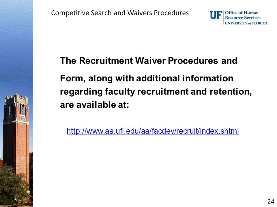 Competitive Search and Waivers Procedures The Recruitment Waiver Procedures and Form, along with additional information regarding faculty recruitment and retention, are available at: http://www.aa.ufl.edu/aa/facdev/recruit/index.shtml 24