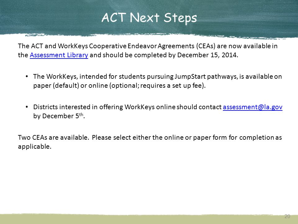 ACT and WorkKeys Administration Resources ACT's Louisiana testing site is available herehere The testing site includes: Test dates Checklist of dates Test site establishment Manuals and supplements Training Accommodations information Score reporting information 19