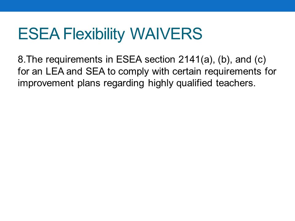ESEA Flexibility WAIVERS 8.The requirements in ESEA section 2141(a), (b), and (c) for an LEA and SEA to comply with certain requirements for improvement plans regarding highly qualified teachers.