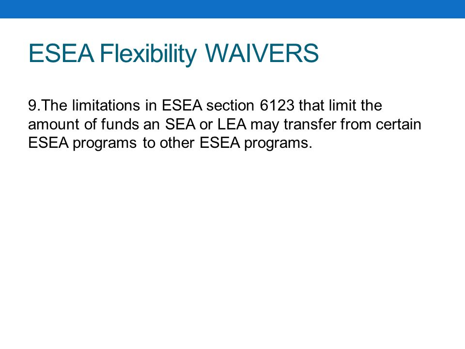 ESEA Flexibility WAIVERS 9.The limitations in ESEA section 6123 that limit the amount of funds an SEA or LEA may transfer from certain ESEA programs to other ESEA programs.