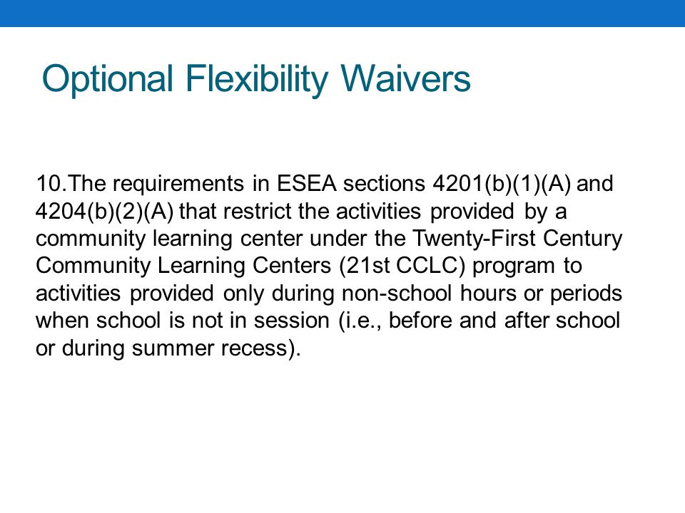 Optional Flexibility Waivers 10.The requirements in ESEA sections 4201(b)(1)(A) and 4204(b)(2)(A) that restrict the activities provided by a community learning center under the Twenty-First Century Community Learning Centers (21st CCLC) program to activities provided only during non-school hours or periods when school is not in session (i.e., before and after school or during summer recess).