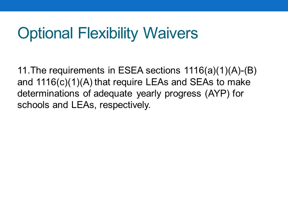 Optional Flexibility Waivers 11.The requirements in ESEA sections 1116(a)(1)(A)-(B) and 1116(c)(1)(A) that require LEAs and SEAs to make determinations of adequate yearly progress (AYP) for schools and LEAs, respectively.