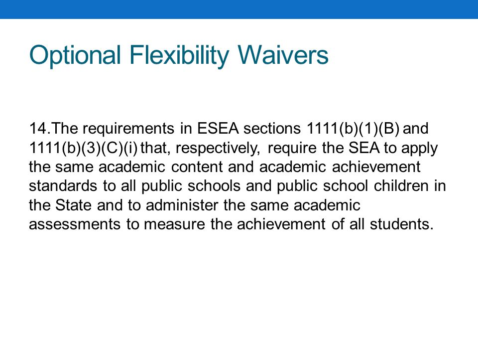 Optional Flexibility Waivers 14.The requirements in ESEA sections 1111(b)(1)(B) and 1111(b)(3)(C)(i) that, respectively, require the SEA to apply the same academic content and academic achievement standards to all public schools and public school children in the State and to administer the same academic assessments to measure the achievement of all students.
