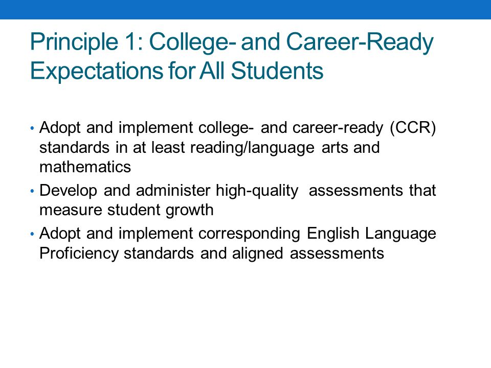 Principle 1: College- and Career-Ready Expectations for All Students Adopt and implement college- and career-ready (CCR) standards in at least reading/language arts and mathematics Develop and administer high-quality assessments that measure student growth Adopt and implement corresponding English Language Proficiency standards and aligned assessments