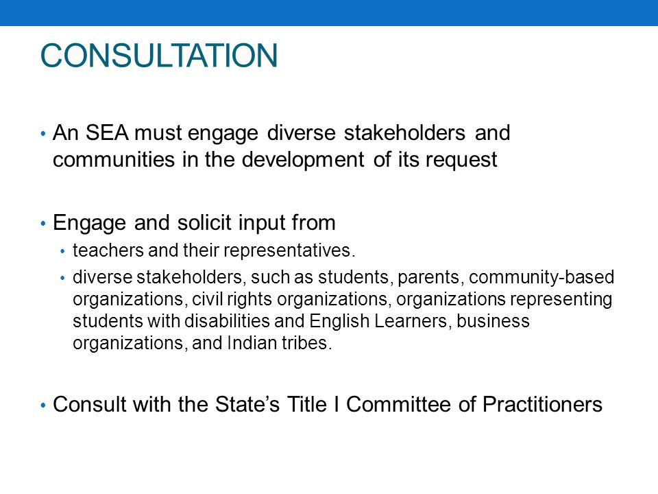 CONSULTATION An SEA must engage diverse stakeholders and communities in the development of its request Engage and solicit input from teachers and their representatives.