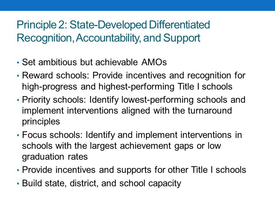 Principle 2: State-Developed Differentiated Recognition, Accountability, and Support Set ambitious but achievable AMOs Reward schools: Provide incentives and recognition for high-progress and highest-performing Title I schools Priority schools: Identify lowest-performing schools and implement interventions aligned with the turnaround principles Focus schools: Identify and implement interventions in schools with the largest achievement gaps or low graduation rates Provide incentives and supports for other Title I schools Build state, district, and school capacity