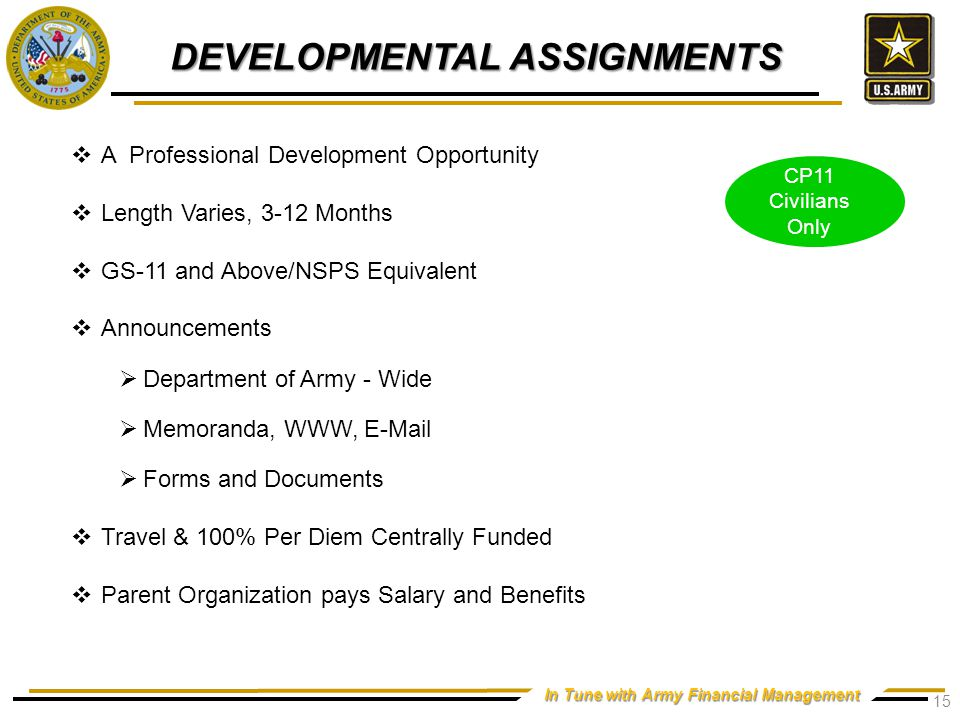 In Tune with Army Financial Management DEVELOPMENTAL ASSIGNMENTS CP11 Civilians Only  A Professional Development Opportunity  Length Varies, 3-12 Months  GS-11 and Above/NSPS Equivalent  Announcements  Department of Army - Wide  Memoranda, WWW, E-Mail  Forms and Documents  Travel & 100% Per Diem Centrally Funded  Parent Organization pays Salary and Benefits 15
