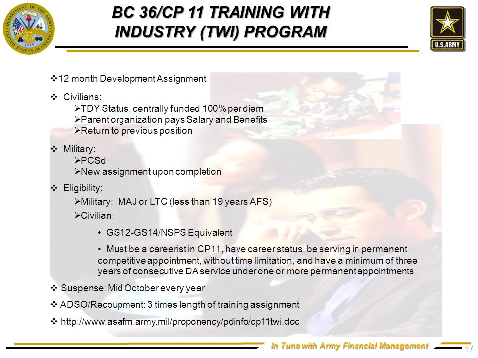 In Tune with Army Financial Management BC 36/CP 11 TRAINING WITH INDUSTRY (TWI) PROGRAM  12 month Development Assignment  Civilians:  TDY Status, centrally funded 100% per diem  Parent organization pays Salary and Benefits  Return to previous position  Military:  PCSd  New assignment upon completion  Eligibility:  Military: MAJ or LTC (less than 19 years AFS)  Civilian: GS12-GS14/NSPS Equivalent Must be a careerist in CP11, have career status, be serving in permanent competitive appointment, without time limitation, and have a minimum of three years of consecutive DA service under one or more permanent appointments  Suspense: Mid October every year  ADSO/Recoupment: 3 times length of training assignment  http://www.asafm.army.mil/proponency/pdinfo/cp11twi.doc 17