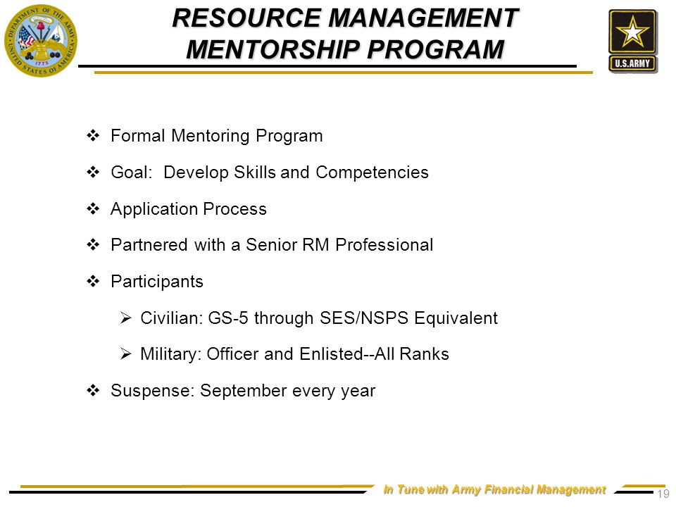In Tune with Army Financial Management RESOURCE MANAGEMENT MENTORSHIP PROGRAM  Formal Mentoring Program  Goal: Develop Skills and Competencies  Application Process  Partnered with a Senior RM Professional  Participants  Civilian: GS-5 through SES/NSPS Equivalent  Military: Officer and Enlisted--All Ranks  Suspense: September every year 19