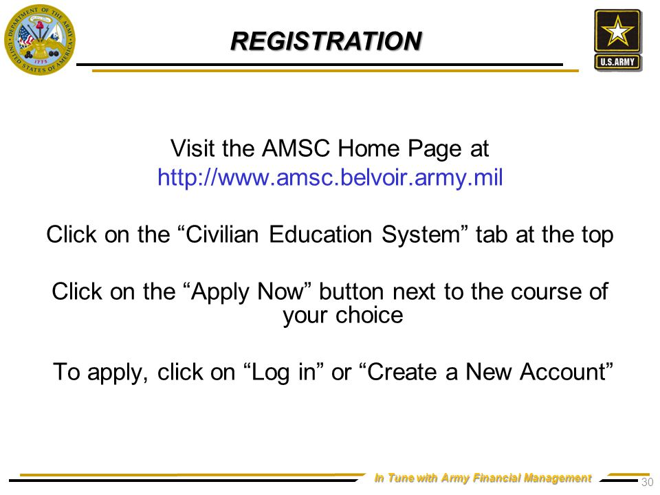 In Tune with Army Financial Management Visit the AMSC Home Page at http://www.amsc.belvoir.army.mil Click on the Civilian Education System tab at the top Click on the Apply Now button next to the course of your choice To apply, click on Log in or Create a New Account REGISTRATION 30