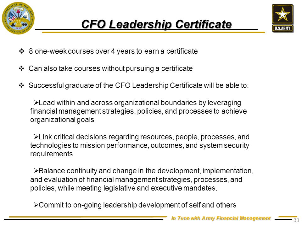 In Tune with Army Financial Management CFO Leadership Certificate  8 one-week courses over 4 years to earn a certificate  Can also take courses without pursuing a certificate  Successful graduate of the CFO Leadership Certificate will be able to:  Lead within and across organizational boundaries by leveraging financial management strategies, policies, and processes to achieve organizational goals  Link critical decisions regarding resources, people, processes, and technologies to mission performance, outcomes, and system security requirements  Balance continuity and change in the development, implementation, and evaluation of financial management strategies, processes, and policies, while meeting legislative and executive mandates.