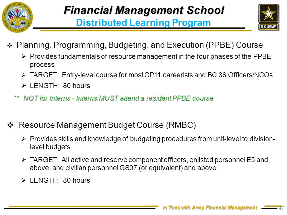 In Tune with Army Financial Management  Planning, Programming, Budgeting, and Execution (PPBE) Course  Provides fundamentals of resource management in the four phases of the PPBE process  TARGET: Entry-level course for most CP11 careerists and BC 36 Officers/NCOs  LENGTH: 80 hours NOT for Interns - Interns MUST attend a resident PPBE course ** NOT for Interns - Interns MUST attend a resident PPBE course  Resource Management Budget Course (RMBC)  Provides skills and knowledge of budgeting procedures from unit-level to division- level budgets  TARGET: All active and reserve component officers, enlisted personnel E5 and above, and civilian personnel GS07 (or equivalent) and above  LENGTH: 80 hours Financial Management School Distributed Learning Program 47