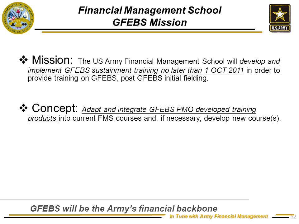 In Tune with Army Financial Management  Mission: The US Army Financial Management School will develop and implement GFEBS sustainment training no later than 1 OCT 2011 in order to provide training on GFEBS, post GFEBS initial fielding.