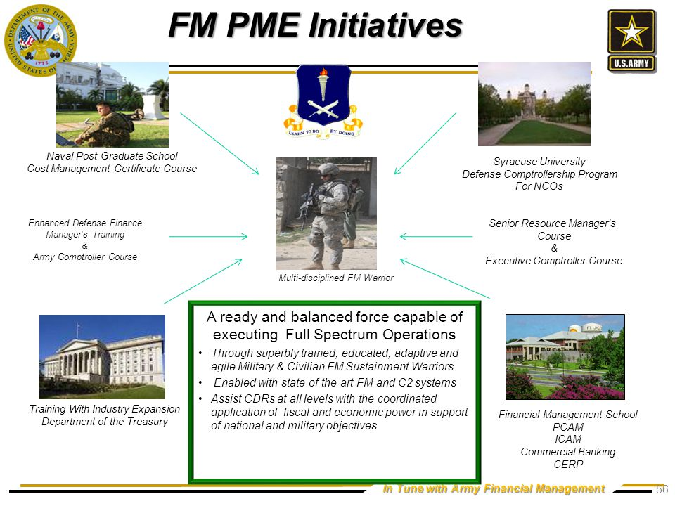 In Tune with Army Financial Management FM PME Initiatives Multi-disciplined FM Warrior Naval Post-Graduate School Cost Management Certificate Course Syracuse University Defense Comptrollership Program For NCOs Training With Industry Expansion Department of the Treasury Financial Management School PCAM ICAM Commercial Banking CERP A ready and balanced force capable of executing Full Spectrum Operations Through superbly trained, educated, adaptive and agile Military & Civilian FM Sustainment Warriors Enabled with state of the art FM and C2 systems Assist CDRs at all levels with the coordinated application of fiscal and economic power in support of national and military objectives Enhanced Defense Finance Manager's Training & Army Comptroller Course Senior Resource Manager's Course & Executive Comptroller Course 56