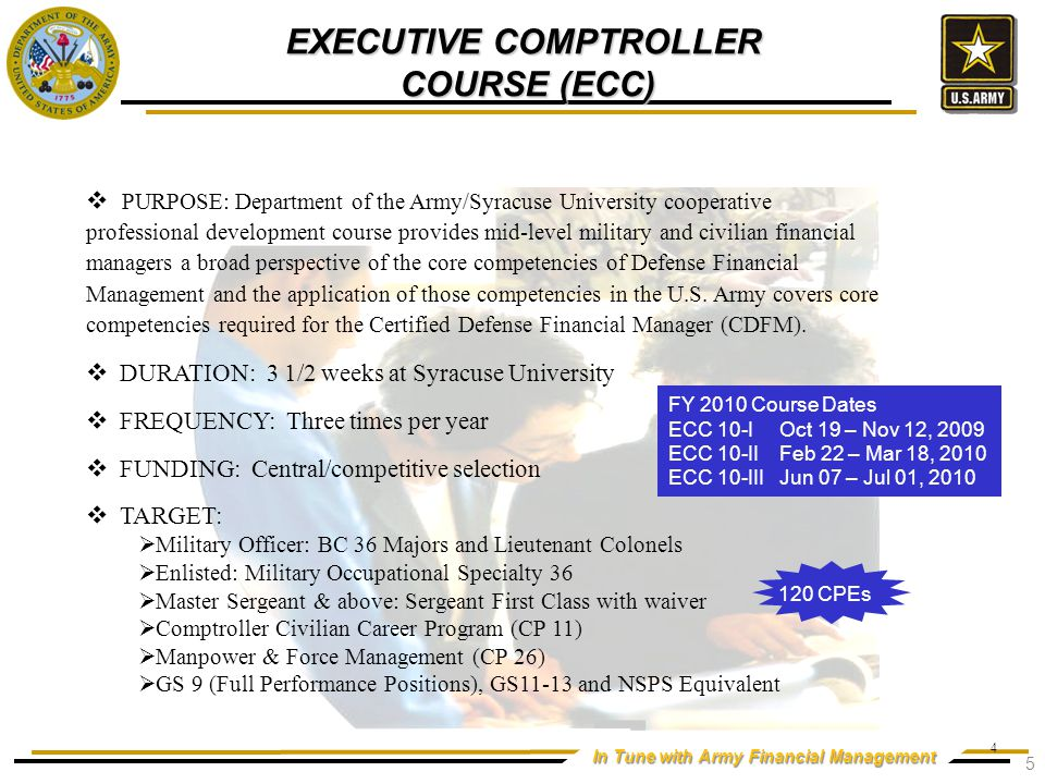 In Tune with Army Financial Management  PURPOSE: Department of the Army/Syracuse University cooperative professional development course provides mid-level military and civilian financial managers a broad perspective of the core competencies of Defense Financial Management and the application of those competencies in the U.S.