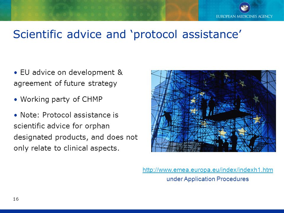 http://www.emea.europa.eu/index/indexh1.htm http://www.emea.europa.eu/index/indexh1.htm under Application Procedures Scientific advice and 'protocol assistance' EU advice on development & agreement of future strategy Working party of CHMP Note: Protocol assistance is scientific advice for orphan designated products, and does not only relate to clinical aspects.