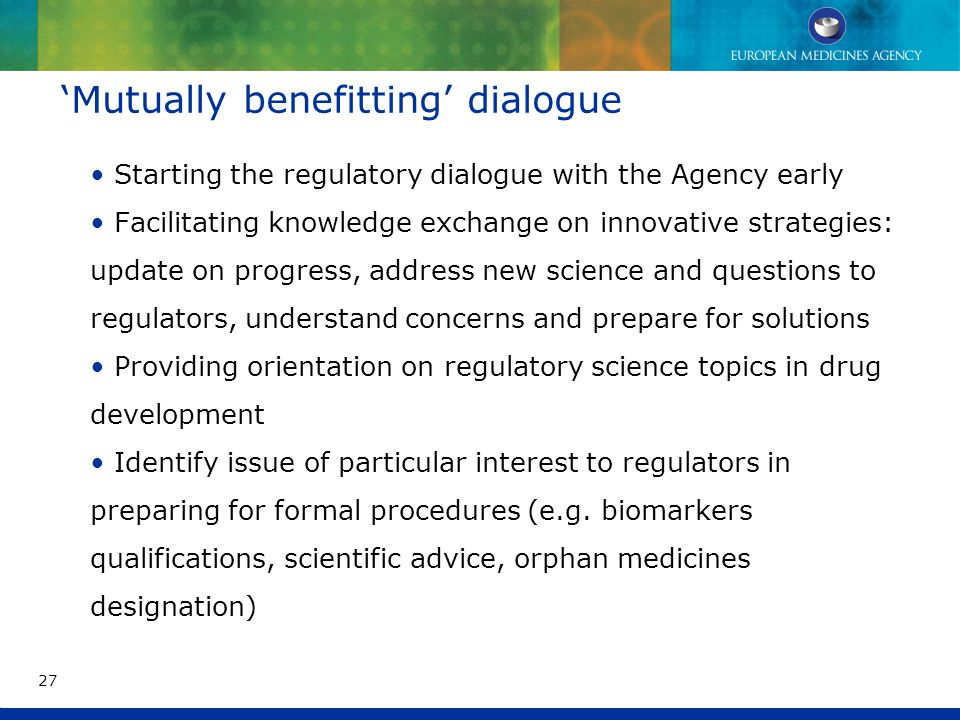 'Mutually benefitting' dialogue Starting the regulatory dialogue with the Agency early Facilitating knowledge exchange on innovative strategies: update on progress, address new science and questions to regulators, understand concerns and prepare for solutions Providing orientation on regulatory science topics in drug development Identify issue of particular interest to regulators in preparing for formal procedures (e.g.