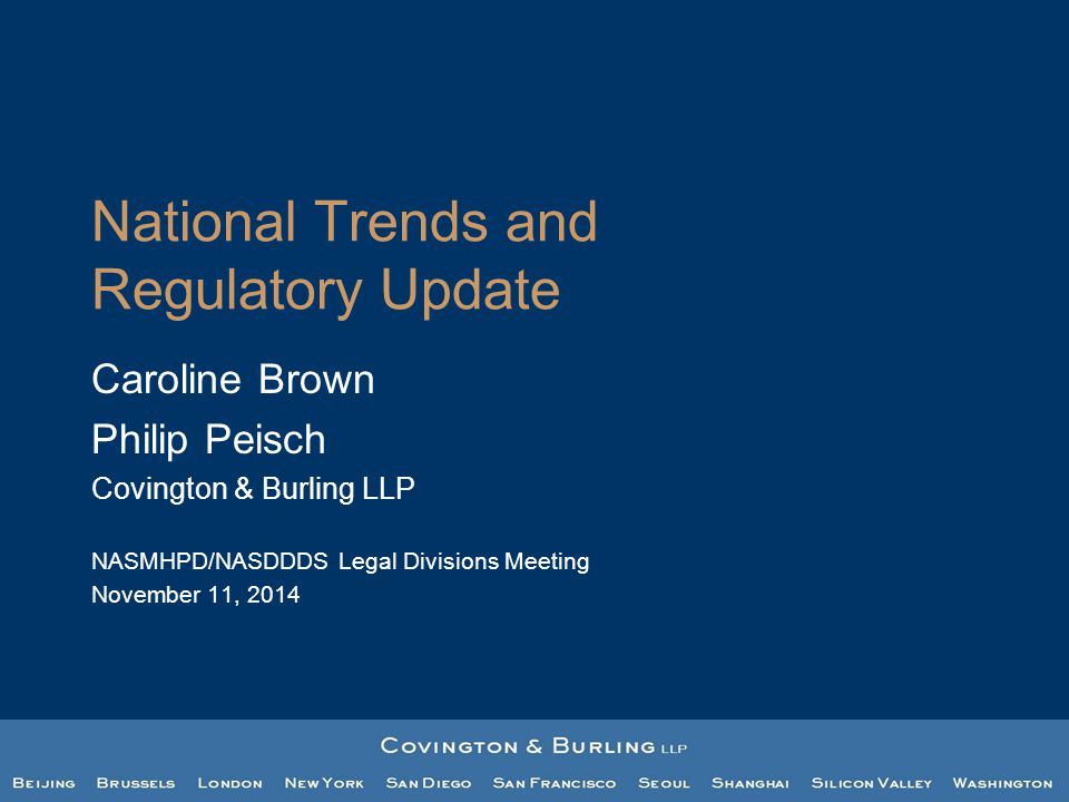 National Trends and Regulatory Update Caroline Brown Philip Peisch Covington & Burling LLP NASMHPD/NASDDDS Legal Divisions Meeting November 11, 2014