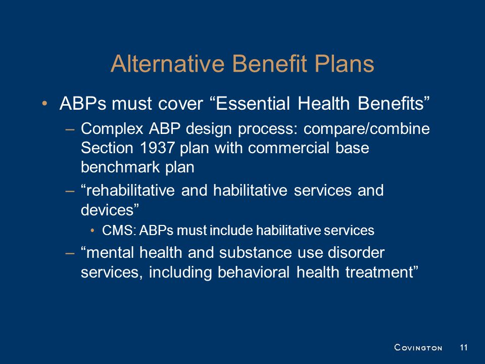 "11 Alternative Benefit Plans ABPs must cover ""Essential Health Benefits"" –Complex ABP design process: compare/combine Section 1937 plan with commercia"