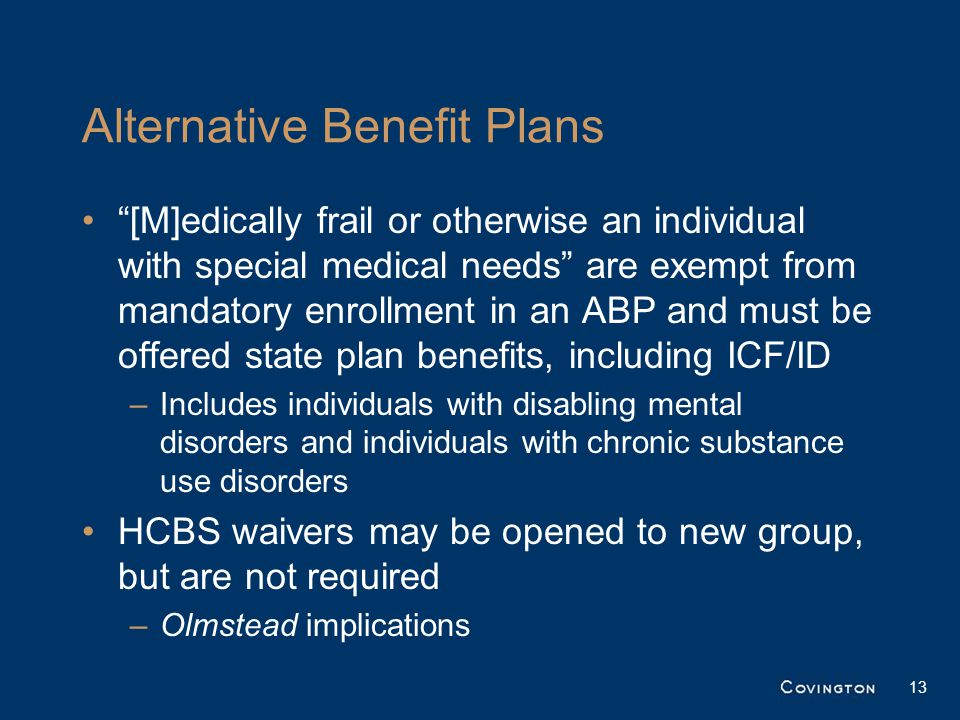 Alternative Benefit Plans [M]edically frail or otherwise an individual with special medical needs are exempt from mandatory enrollment in an ABP and must be offered state plan benefits, including ICF/ID –Includes individuals with disabling mental disorders and individuals with chronic substance use disorders HCBS waivers may be opened to new group, but are not required –Olmstead implications 13