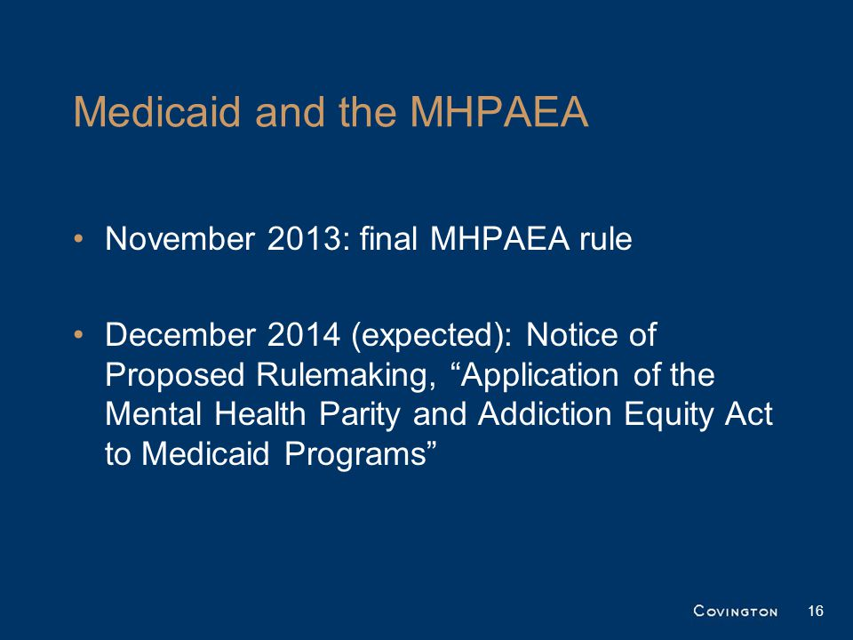 Medicaid and the MHPAEA November 2013: final MHPAEA rule December 2014 (expected): Notice of Proposed Rulemaking, Application of the Mental Health Parity and Addiction Equity Act to Medicaid Programs 16