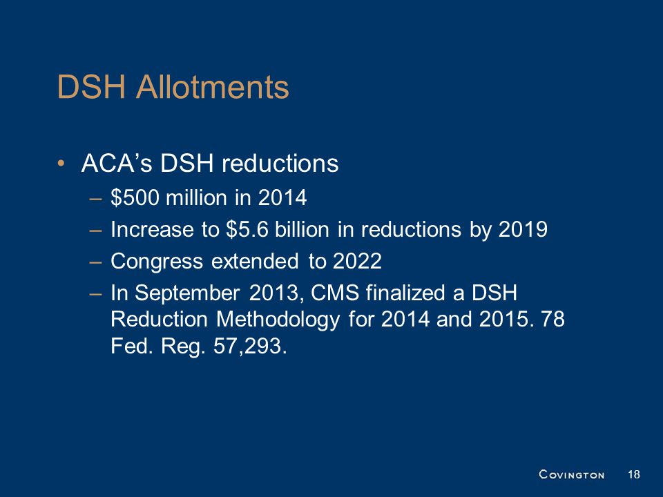 DSH Allotments ACA's DSH reductions –$500 million in 2014 –Increase to $5.6 billion in reductions by 2019 –Congress extended to 2022 –In September 201