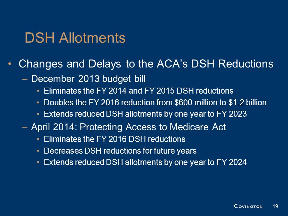DSH Allotments Changes and Delays to the ACA's DSH Reductions –December 2013 budget bill Eliminates the FY 2014 and FY 2015 DSH reductions Doubles the