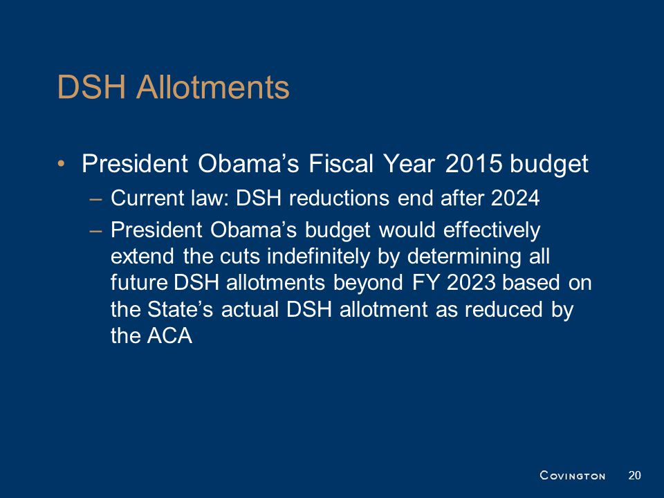 DSH Allotments President Obama's Fiscal Year 2015 budget –Current law: DSH reductions end after 2024 –President Obama's budget would effectively extend the cuts indefinitely by determining all future DSH allotments beyond FY 2023 based on the State's actual DSH allotment as reduced by the ACA 20