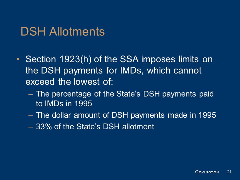 DSH Allotments Section 1923(h) of the SSA imposes limits on the DSH payments for IMDs, which cannot exceed the lowest of: –The percentage of the State