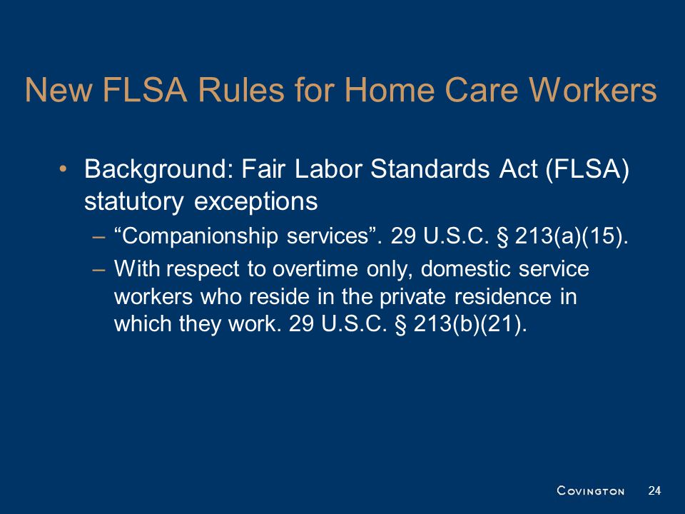 New FLSA Rules for Home Care Workers Background: Fair Labor Standards Act (FLSA) statutory exceptions – Companionship services .