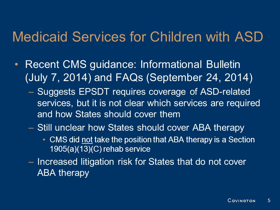 Medicaid Services for Children with ASD Recent CMS guidance: Informational Bulletin (July 7, 2014) and FAQs (September 24, 2014) –Suggests EPSDT requi