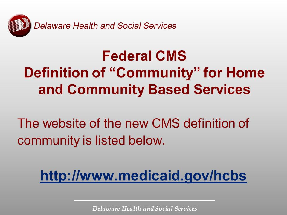 """Delaware Health and Social Services Federal CMS Definition of """"Community"""" for Home and Community Based Services The website of the new CMS definition"""