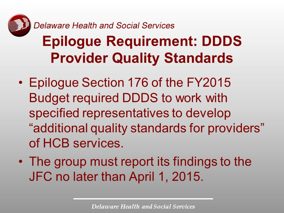 Delaware Health and Social Services Epilogue Requirement: DDDS Provider Quality Standards Epilogue Section 176 of the FY2015 Budget required DDDS to w