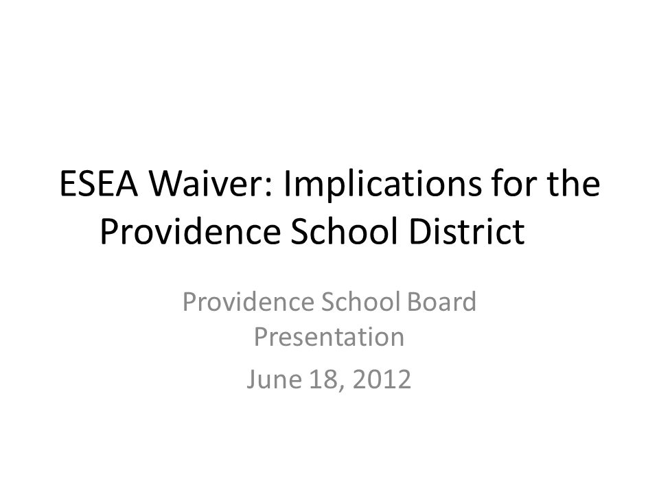 ESEA Waiver: Implications for the Providence School District Providence School Board Presentation June 18, 2012
