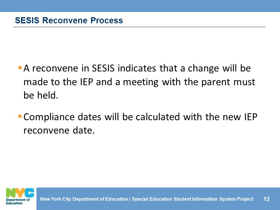 12 SESIS Reconvene Process  A reconvene in SESIS indicates that a change will be made to the IEP and a meeting with the parent must be held.