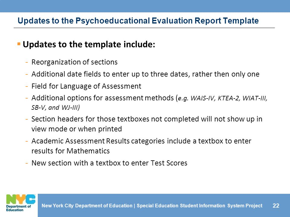22 Updates to the Psychoeducational Evaluation Report Template  Updates to the template include: - Reorganization of sections - Additional date fields to enter up to three dates, rather then only one - Field for Language of Assessment - Additional options for assessment methods ( e.g.