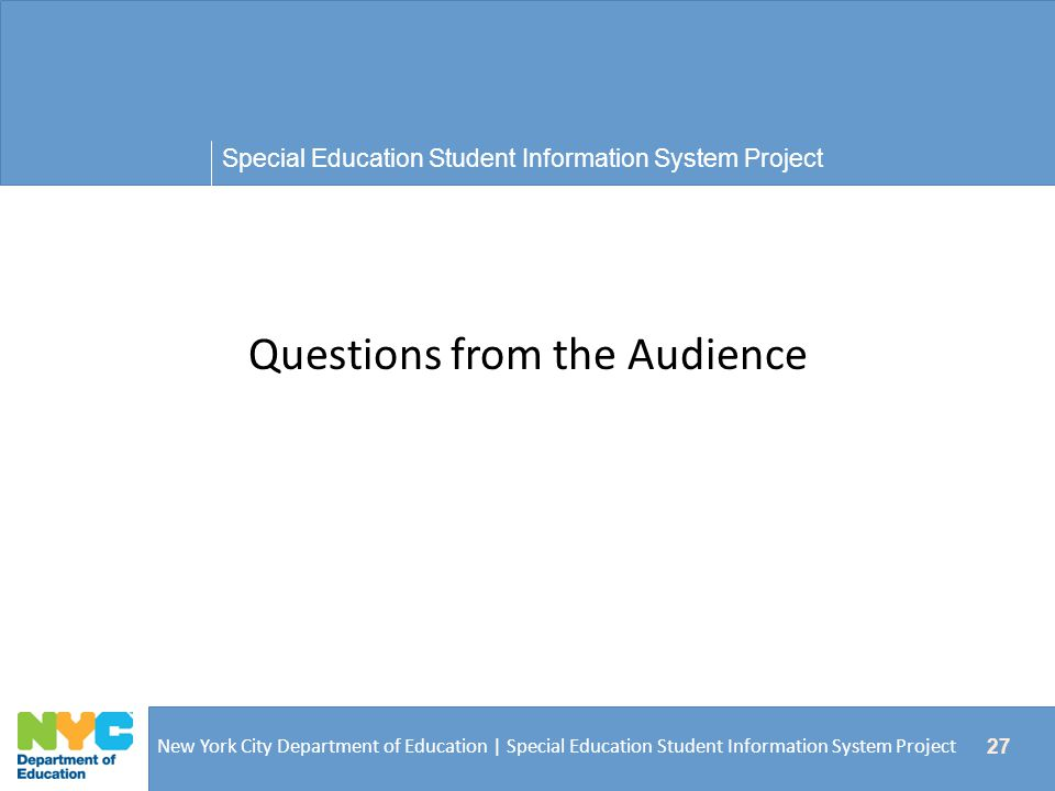 Special Education Student Information System Project New York City Department of Education | Special Education Student Information System Project 27 Questions from the Audience