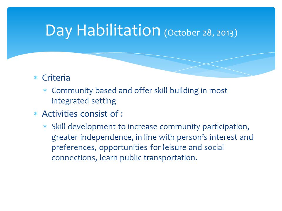  Criteria  Community based and offer skill building in most integrated setting  Activities consist of :  Skill development to increase community participation, greater independence, in line with person's interest and preferences, opportunities for leisure and social connections, learn public transportation.