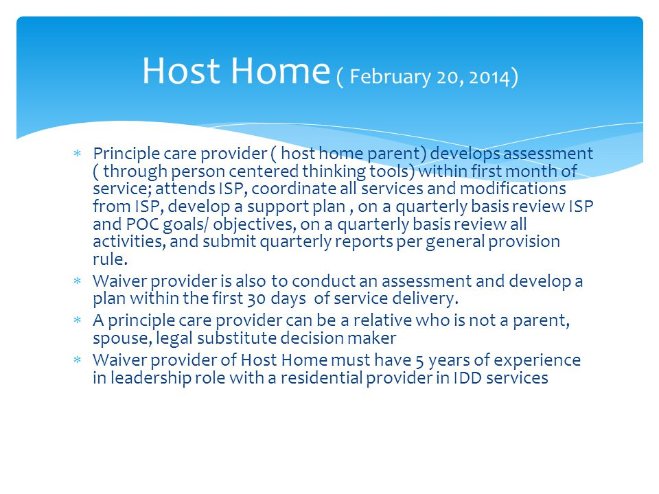  Principle care provider ( host home parent) develops assessment ( through person centered thinking tools) within first month of service; attends ISP, coordinate all services and modifications from ISP, develop a support plan, on a quarterly basis review ISP and POC goals/ objectives, on a quarterly basis review all activities, and submit quarterly reports per general provision rule.