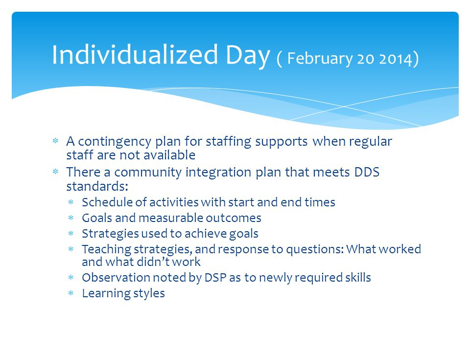  A contingency plan for staffing supports when regular staff are not available  There a community integration plan that meets DDS standards:  Schedule of activities with start and end times  Goals and measurable outcomes  Strategies used to achieve goals  Teaching strategies, and response to questions: What worked and what didn't work  Observation noted by DSP as to newly required skills  Learning styles Individualized Day ( February 20 2014)