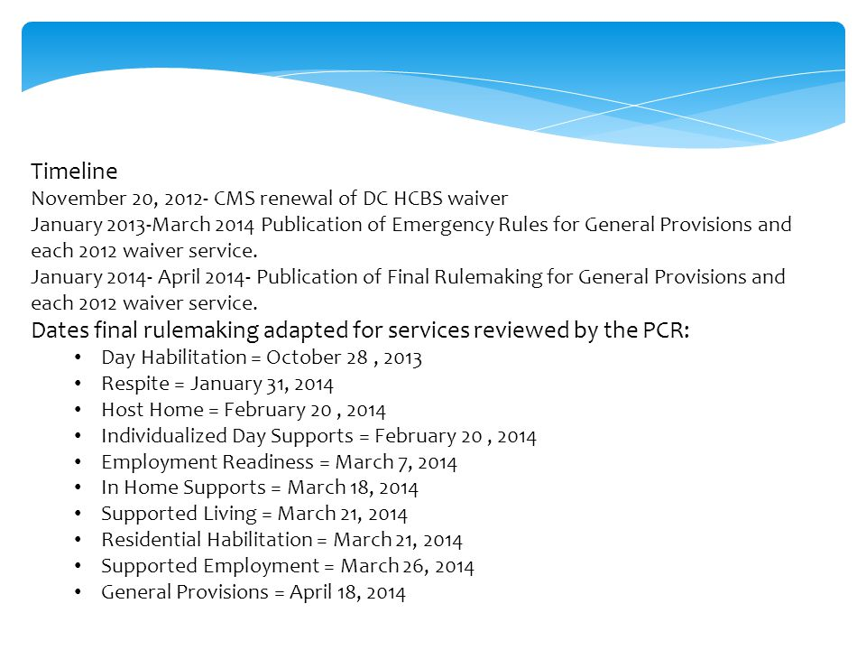 Timeline November 20, 2012- CMS renewal of DC HCBS waiver January 2013-March 2014 Publication of Emergency Rules for General Provisions and each 2012 waiver service.