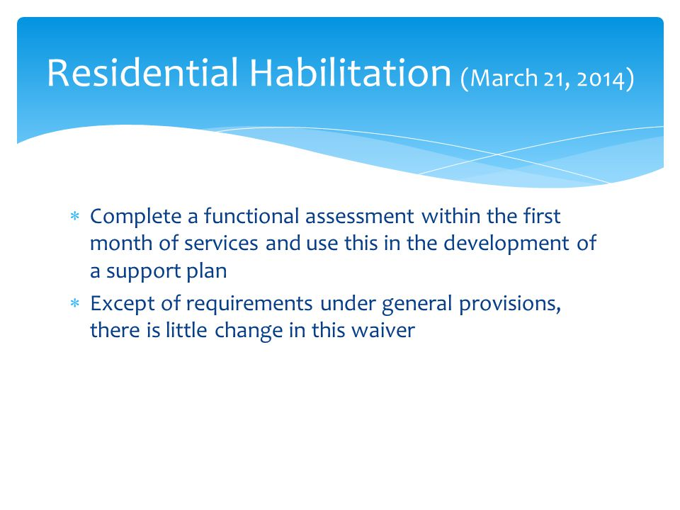  Complete a functional assessment within the first month of services and use this in the development of a support plan  Except of requirements under general provisions, there is little change in this waiver Residential Habilitation (March 21, 2014)