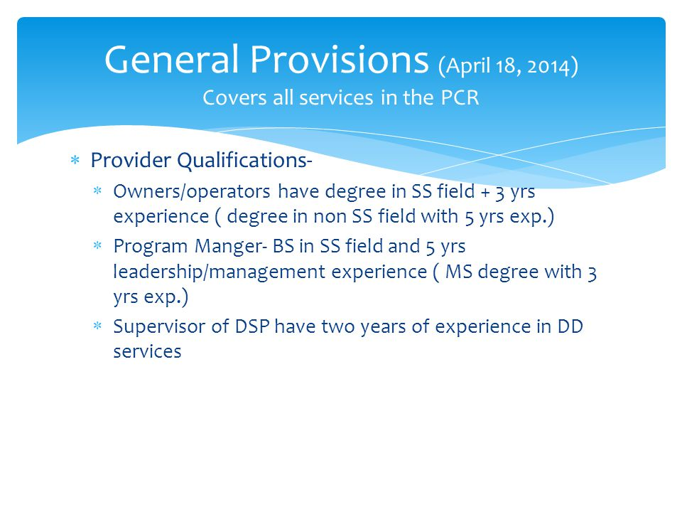  Provider Qualifications-  Owners/operators have degree in SS field + 3 yrs experience ( degree in non SS field with 5 yrs exp.)  Program Manger- BS in SS field and 5 yrs leadership/management experience ( MS degree with 3 yrs exp.)  Supervisor of DSP have two years of experience in DD services General Provisions (April 18, 2014) Covers all services in the PCR