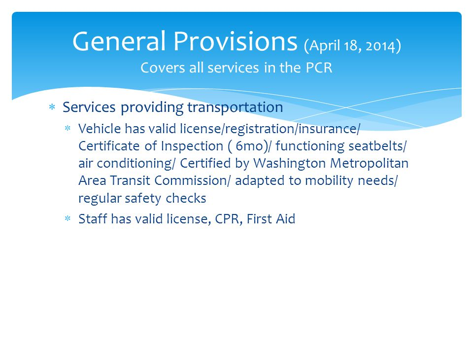  Services providing transportation  Vehicle has valid license/registration/insurance/ Certificate of Inspection ( 6mo)/ functioning seatbelts/ air conditioning/ Certified by Washington Metropolitan Area Transit Commission/ adapted to mobility needs/ regular safety checks  Staff has valid license, CPR, First Aid General Provisions (April 18, 2014) Covers all services in the PCR