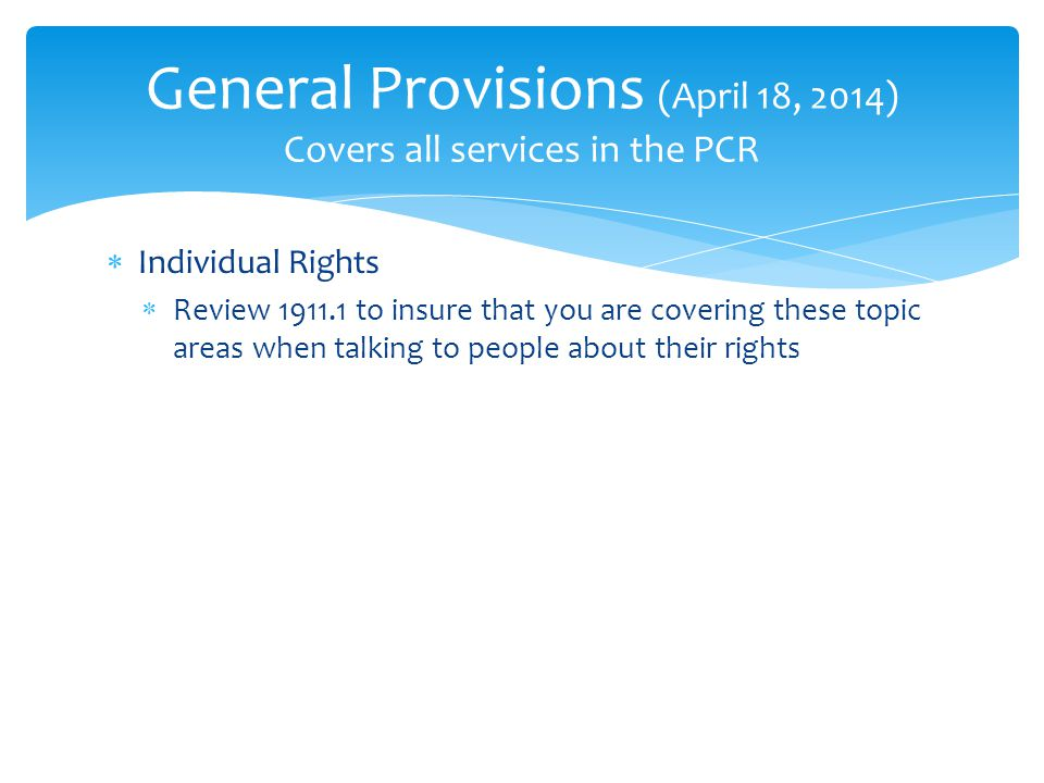  Individual Rights  Review 1911.1 to insure that you are covering these topic areas when talking to people about their rights General Provisions (April 18, 2014) Covers all services in the PCR