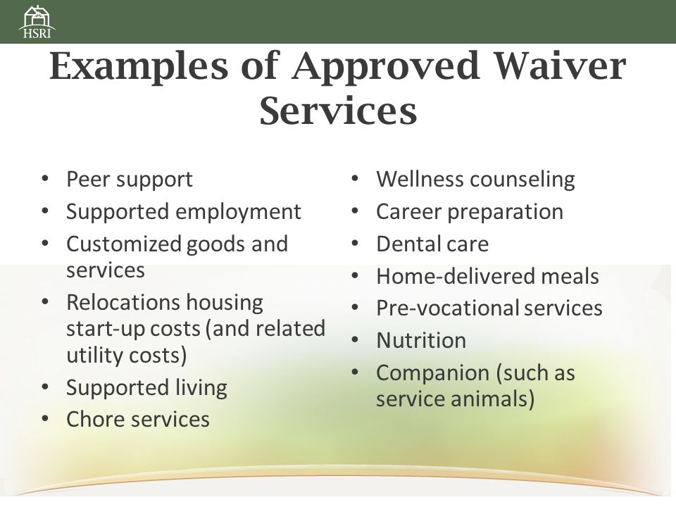 Examples of Approved Waiver Services Peer support Supported employment Customized goods and services Relocations housing start‐up costs (and related utility costs) Supported living Chore services Wellness counseling Career preparation Dental care Home‐delivered meals Pre‐vocational services Nutrition Companion (such as service animals)