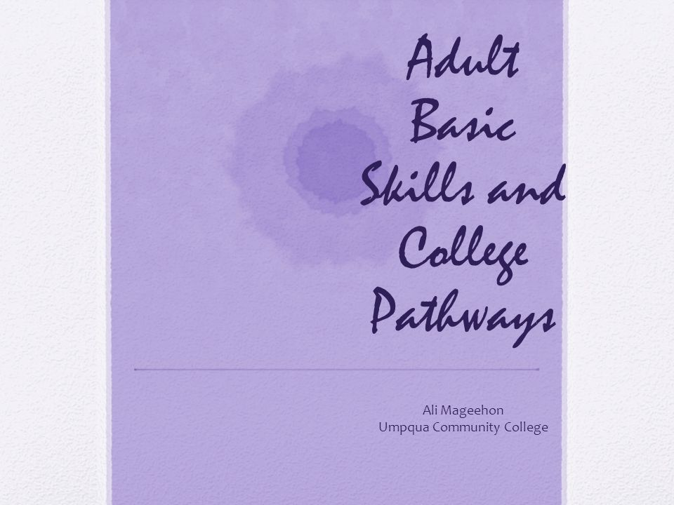 Adult Basic Skills and College Pathways Ali Mageehon Umpqua Community College