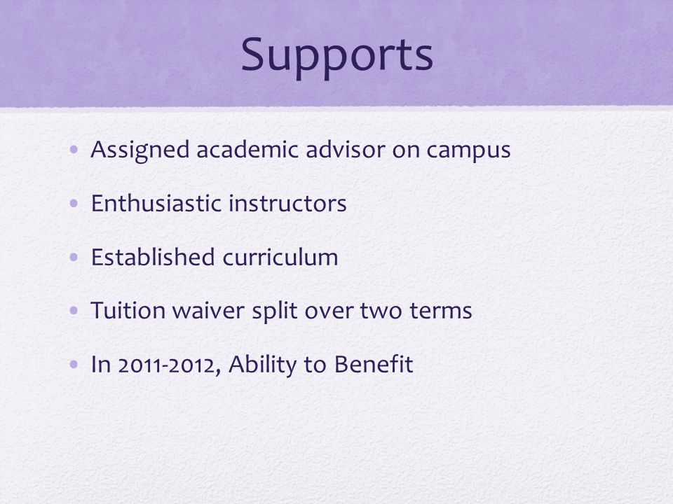 Supports Assigned academic advisor on campus Enthusiastic instructors Established curriculum Tuition waiver split over two terms In 2011-2012, Ability