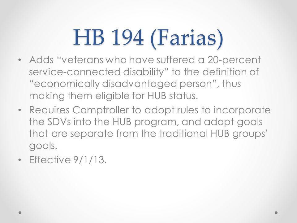 HB 194 (Farias) Adds veterans who have suffered a 20-percent service-connected disability to the definition of economically disadvantaged person , thus making them eligible for HUB status.